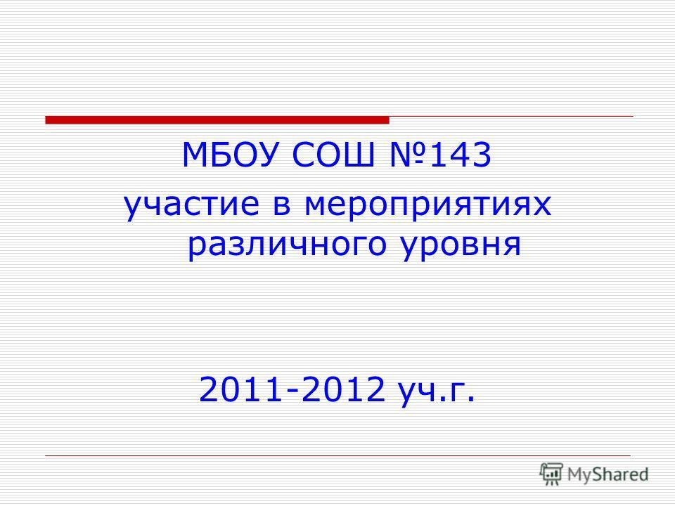 МБОУ СОШ 143 участие в мероприятиях различного уровня 2011-2012 уч.г.