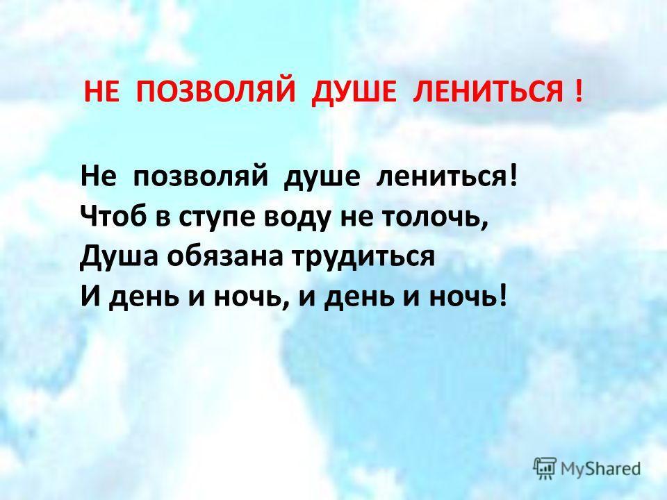 НЕ ПОЗВОЛЯЙ ДУШЕ ЛЕНИТЬСЯ ! Не позволяй душе лениться! Чтоб в ступе воду не толочь, Душа обязана трудиться И день и ночь, и день и ночь!