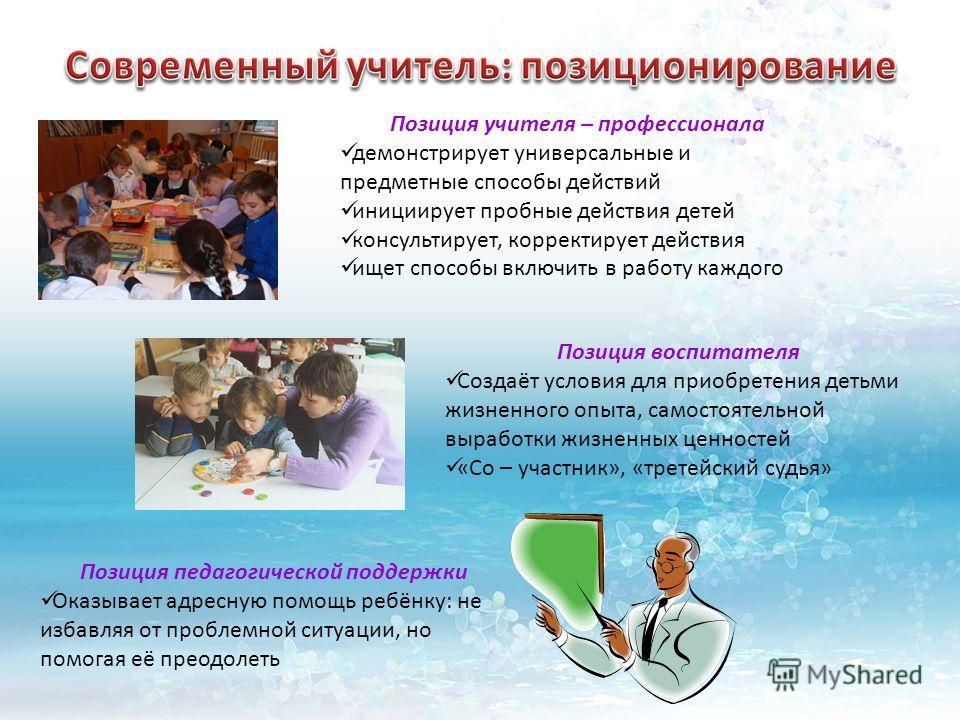 Позиция учителя – профессионала демонстрирует универсальные и предметные способы действий инициирует пробные действия детей консультирует, корректирует действия ищет способы включить в работу каждого Позиция воспитателя Создаёт условия для приобретен