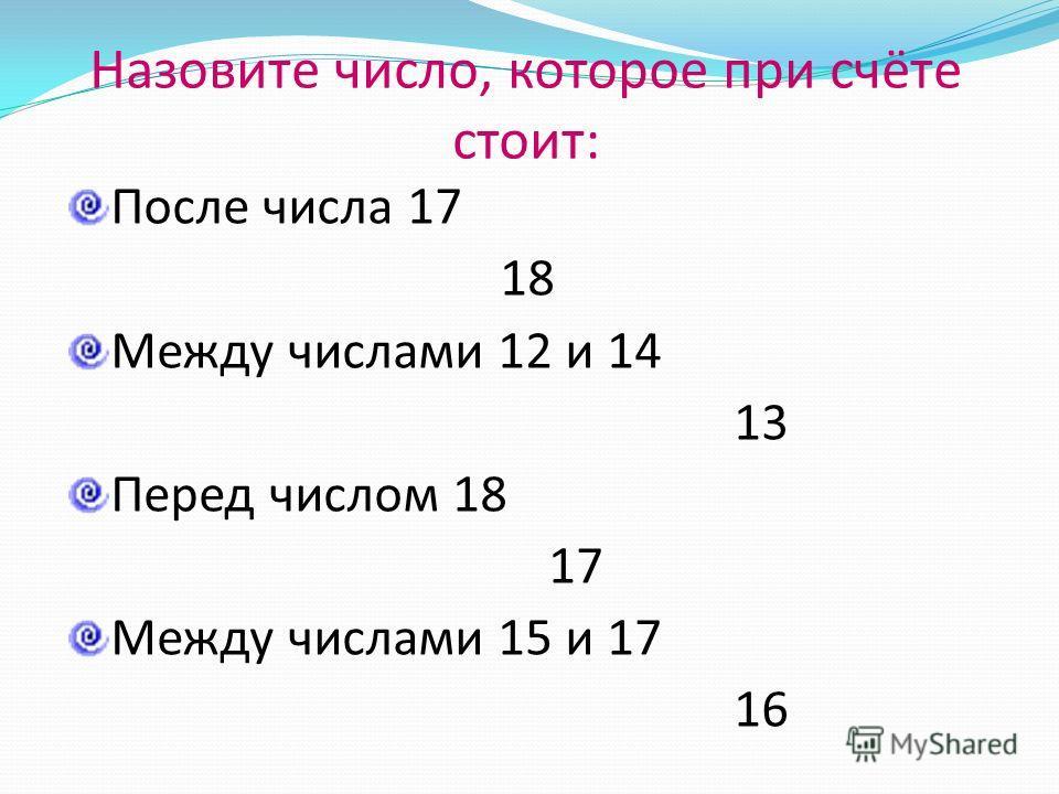 Назовите число, которое при счёте стоит: После числа 17 18 Между числами 12 и 14 13 Перед числом 18 17 Между числами 15 и 17 16