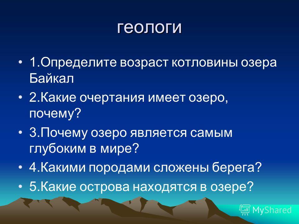 геологи 1.Определите возраст котловины озера Байкал 2.Какие очертания имеет озеро, почему? 3.Почему озеро является самым глубоким в мире? 4.Какими породами сложены берега? 5.Какие острова находятся в озере?