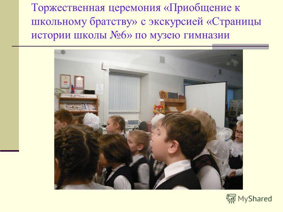 Торжественная церемония «Приобщение к школьному братству» с экскурсией «Страницы истории школы 6» по музею гимназии