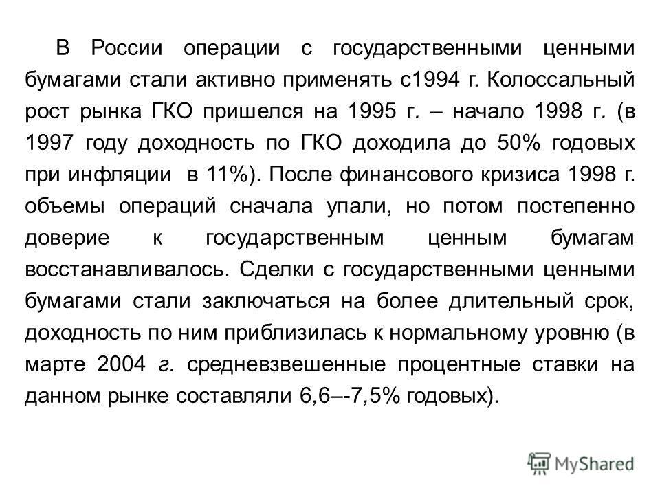 В России операции с государственными ценными бумагами стали активно применять с1994 г. Колоссальный рост рынка ГКО пришелся на 1995 г. – начало 1998 г. (в 1997 году доходность по ГКО доходила до 50% годовых при инфляции в 11%). После финансового криз
