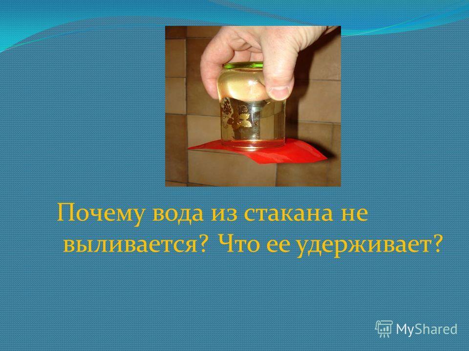 Почему вода из стакана не выливается? Что ее удерживает?