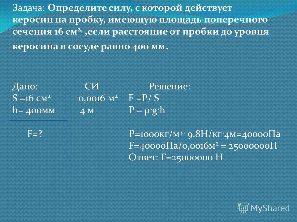 Задача: Определите силу, с которой действует керосин на пробку, имеющую площадь поперечного сечения 16 см 2,,если расстояние от пробки до уровня керосина в сосуде равно 400 мм. Дано: СИ Решение: S =16 см 2 0,0016 м 2 F =P/ S h= 400мм 4 м P = ρ·g·h F=