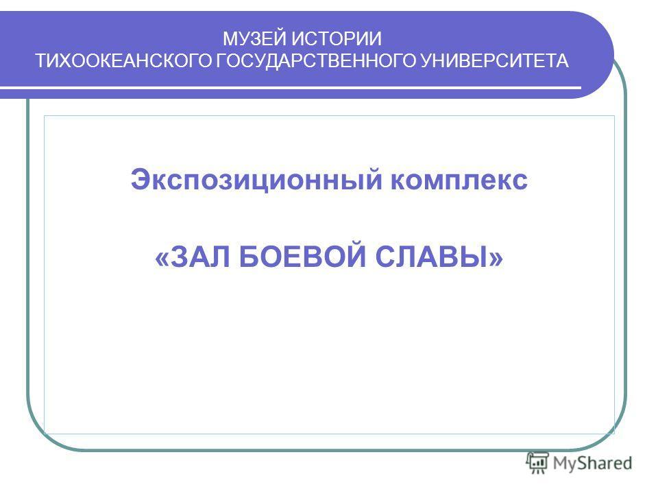 МУЗЕЙ ИСТОРИИ ТИХООКЕАНСКОГО ГОСУДАРСТВЕННОГО УНИВЕРСИТЕТА Экспозиционный комплекс «ЗАЛ БОЕВОЙ СЛАВЫ»