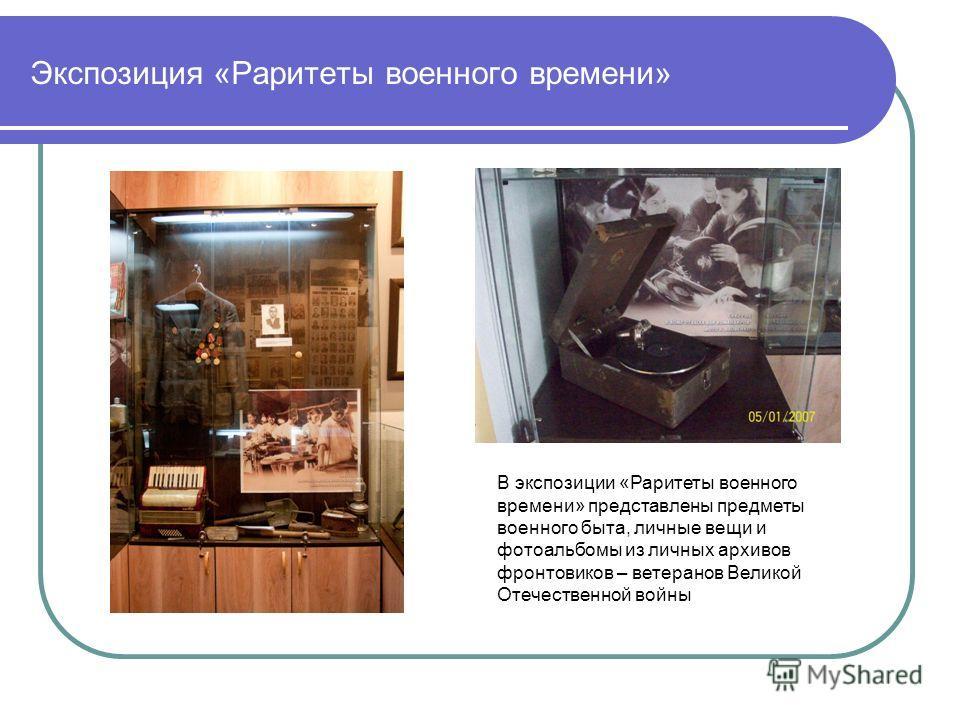 Экспозиция «Раритеты военного времени» В экспозиции «Раритеты военного времени» представлены предметы военного быта, личные вещи и фотоальбомы из личных архивов фронтовиков – ветеранов Великой Отечественной войны