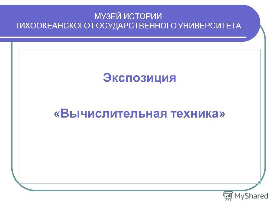 МУЗЕЙ ИСТОРИИ ТИХООКЕАНСКОГО ГОСУДАРСТВЕННОГО УНИВЕРСИТЕТА Экспозиция «Вычислительная техника»
