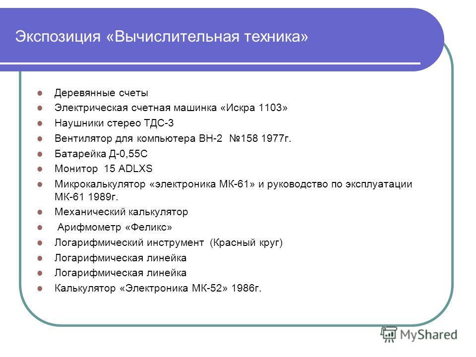 Экспозиция «Вычислительная техника» Деревянные счеты Электрическая счетная машинка «Искра 1103» Наушники стерео ТДС-3 Вентилятор для компьютера ВН-2 158 1977г. Батарейка Д-0,55С Монитор 15 ADLXS Микрокалькулятор «электроника МК-61» и руководство по э