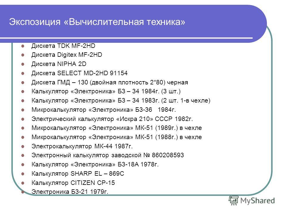 Экспозиция «Вычислительная техника» Дискета TDK MF-2HD Дискета Digitex MF-2HD Дискета NIPHA 2D Дискета SELECT MD-2HD 91154 Дискета ГМД – 130 (двойная плотность 2*80) черная Калькулятор «Электроника» Б3 – 34 1984г. (3 шт.) Калькулятор «Электроника» Б3