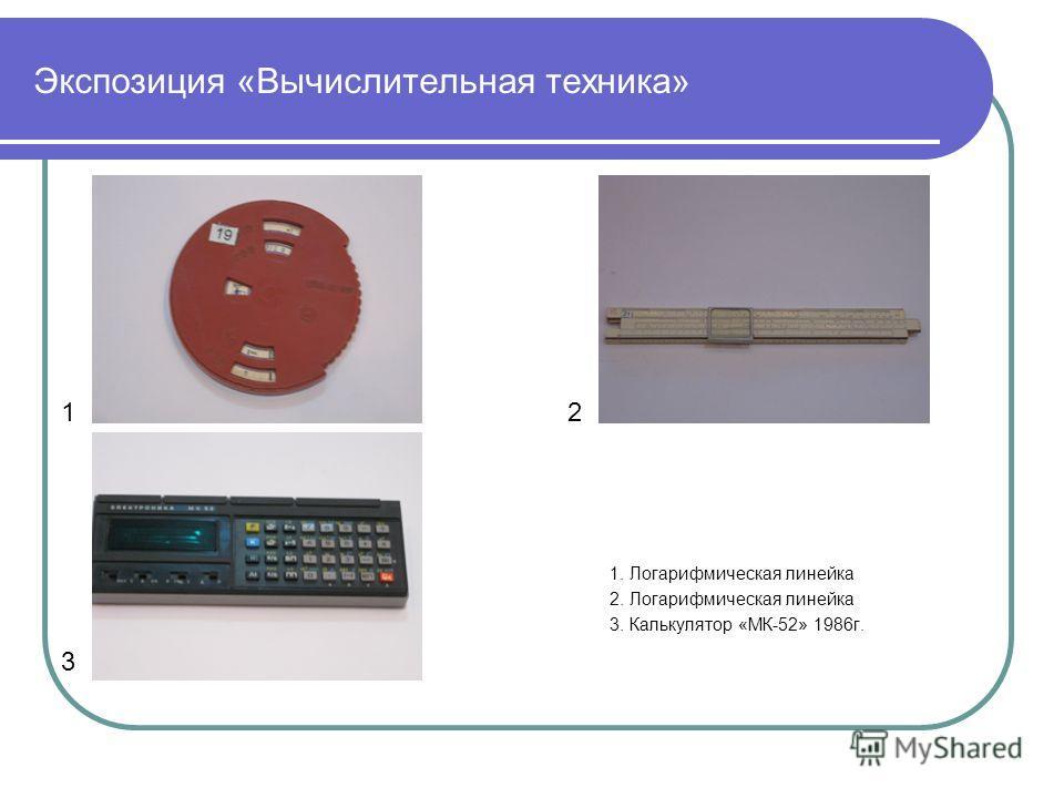 Экспозиция «Вычислительная техника» 12 3 1. Логарифмическая линейка 2. Логарифмическая линейка 3. Калькулятор «МК-52» 1986г.
