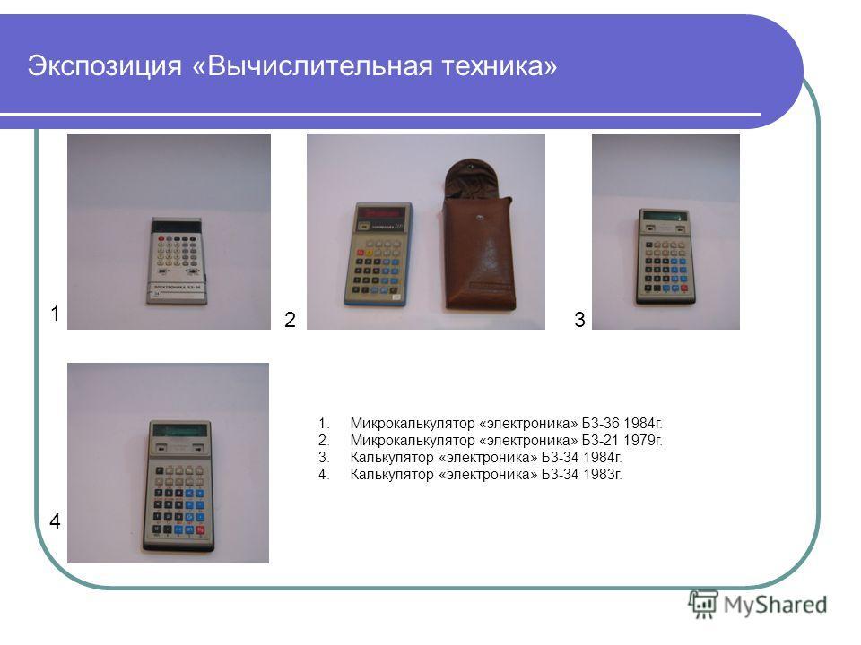Экспозиция «Вычислительная техника» 1 23 4 1.Микрокалькулятор «электроника» Б3-36 1984г. 2.Микрокалькулятор «электроника» Б3-21 1979г. 3.Калькулятор «электроника» Б3-34 1984г. 4.Калькулятор «электроника» Б3-34 1983г.
