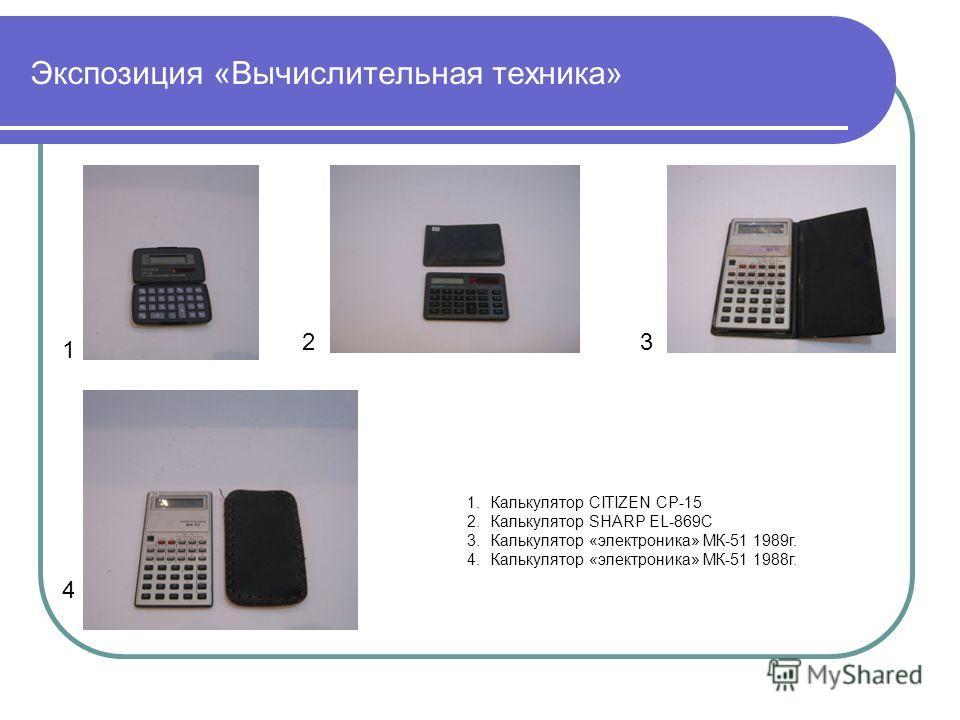Экспозиция «Вычислительная техника» 1 23 4 1.Калькулятор CITIZEN CP-15 2.Калькулятор SHARP EL-869C 3.Калькулятор «электроника» МК-51 1989г. 4.Калькулятор «электроника» МК-51 1988г.
