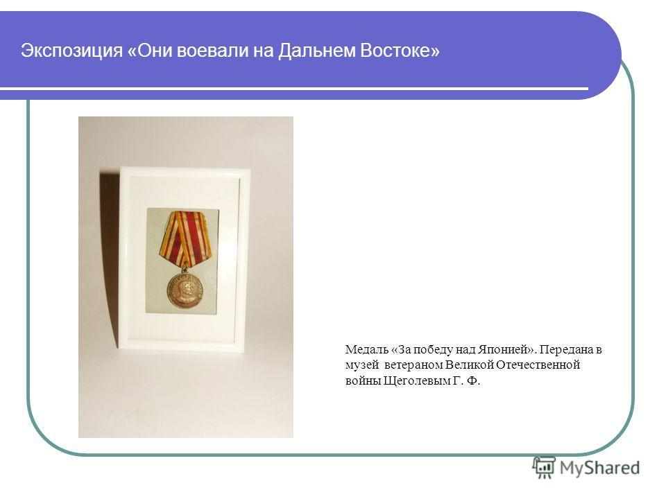 Экспозиция «Они воевали на Дальнем Востоке» Медаль «За победу над Японией». Передана в музей ветераном Великой Отечественной войны Щеголевым Г. Ф.