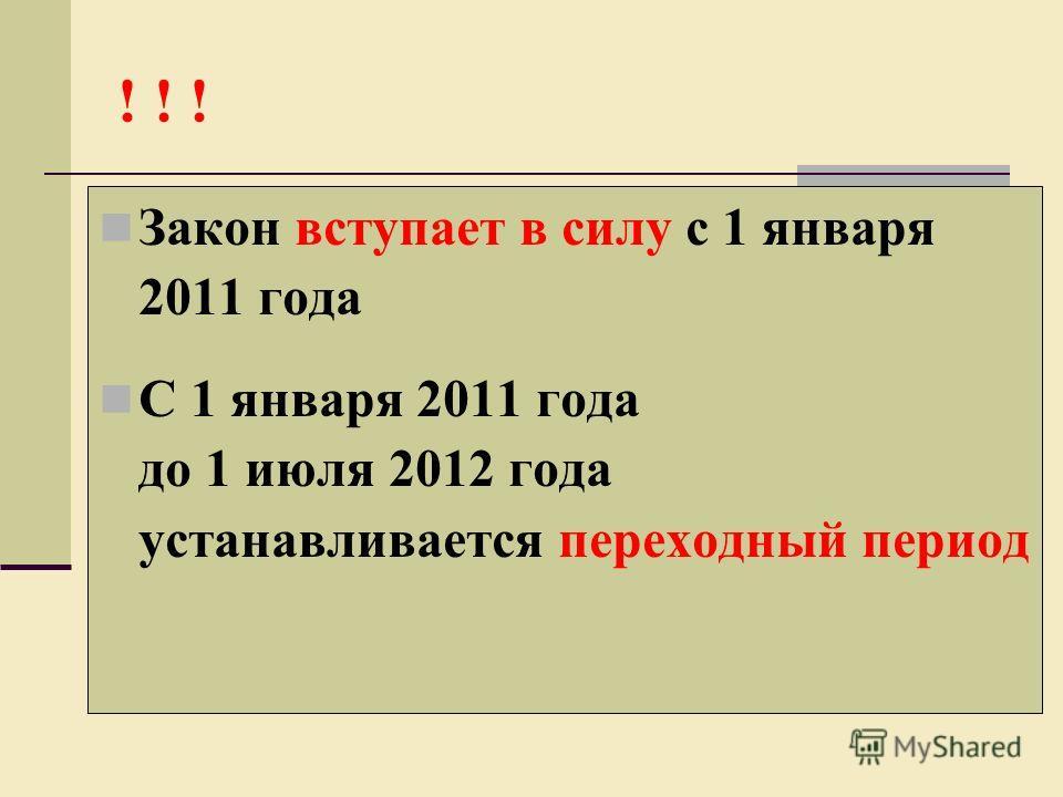 ! ! ! Закон вступает в силу с 1 января 2011 года С 1 января 2011 года до 1 июля 2012 года устанавливается переходный период