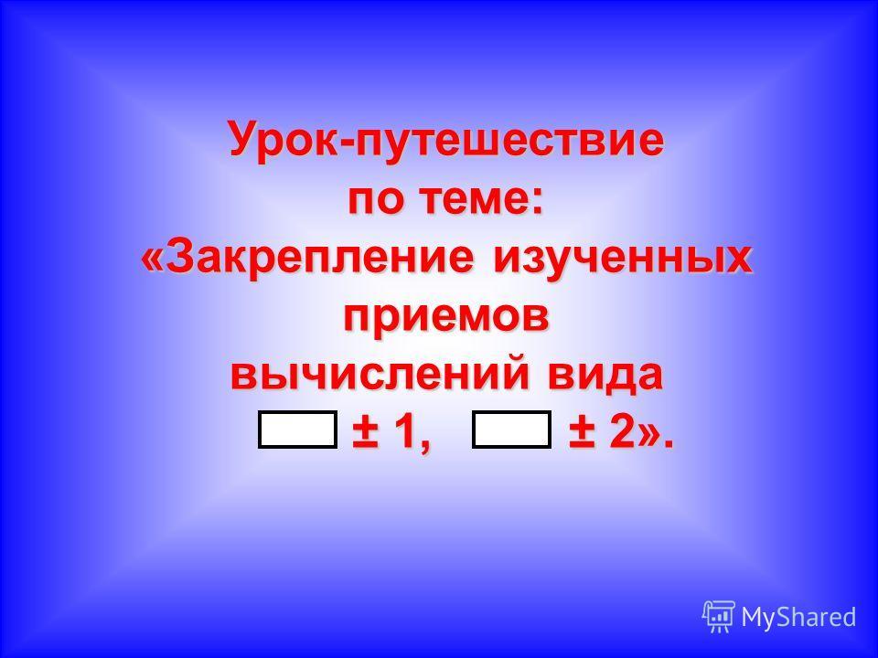 Урок-путешествие по теме: «Закрепление изученных приемов вычислений вида ± 1, ± 2». ± 1, ± 2».