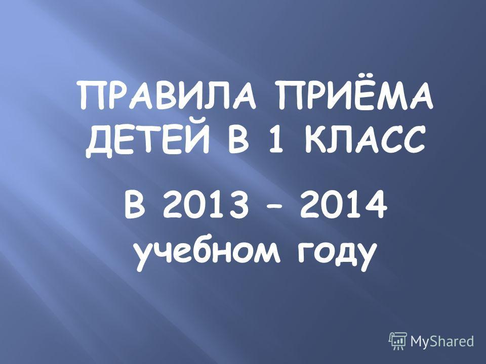 ПРАВИЛА ПРИЁМА ДЕТЕЙ В 1 КЛАСС В 2013 – 2014 учебном году