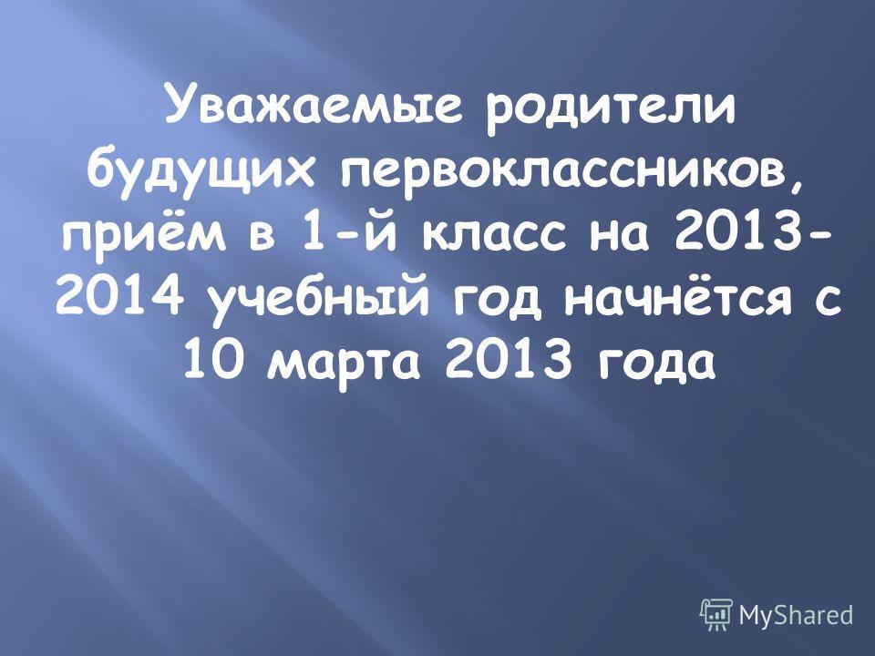 Уважаемые родители будущих первоклассников, приём в 1-й класс на 2013- 2014 учебный год начнётся с 10 марта 2013 года