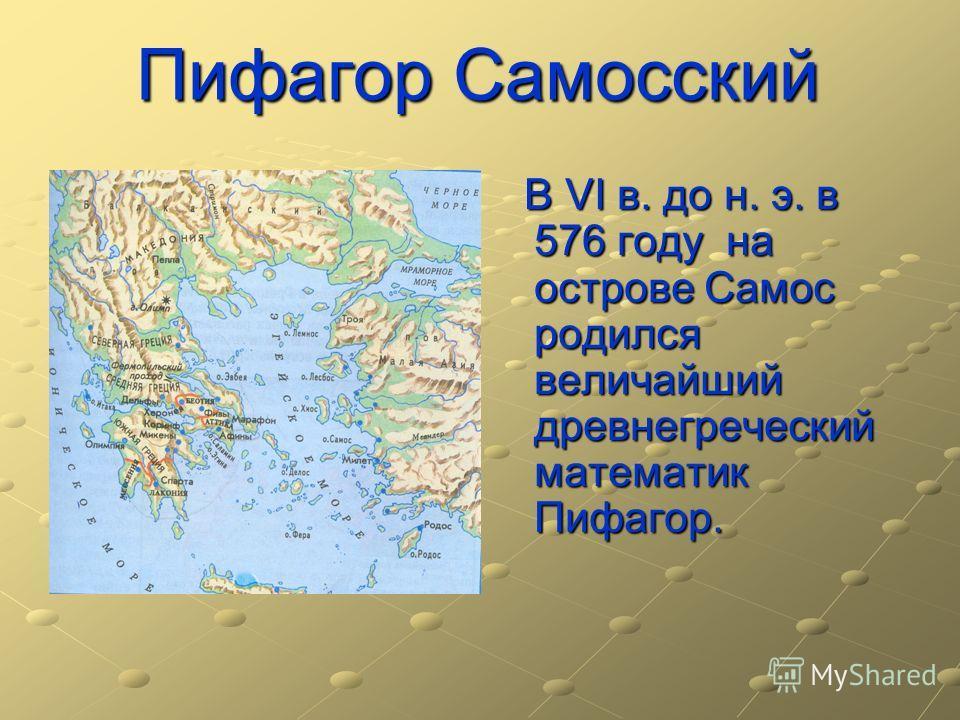 Пифагор Самосский В VI в. до н. э. в 576 году на острове Самос родился величайший древнегреческий математик Пифагор. В VI в. до н. э. в 576 году на острове Самос родился величайший древнегреческий математик Пифагор.