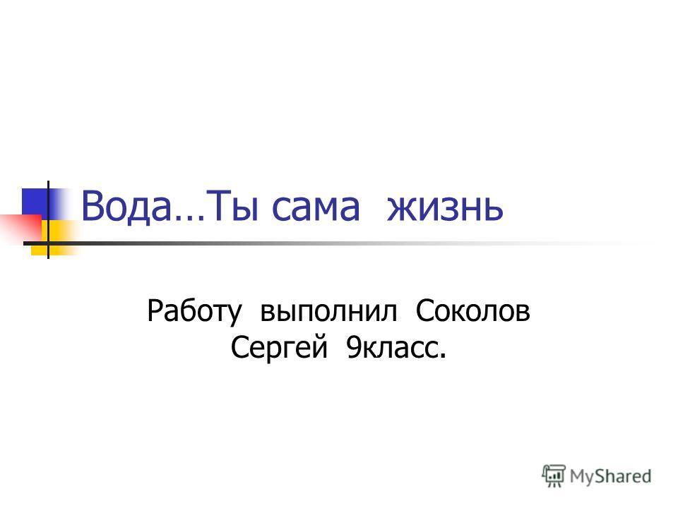 Вода…Ты сама жизнь Работу выполнил Соколов Сергей 9класс.