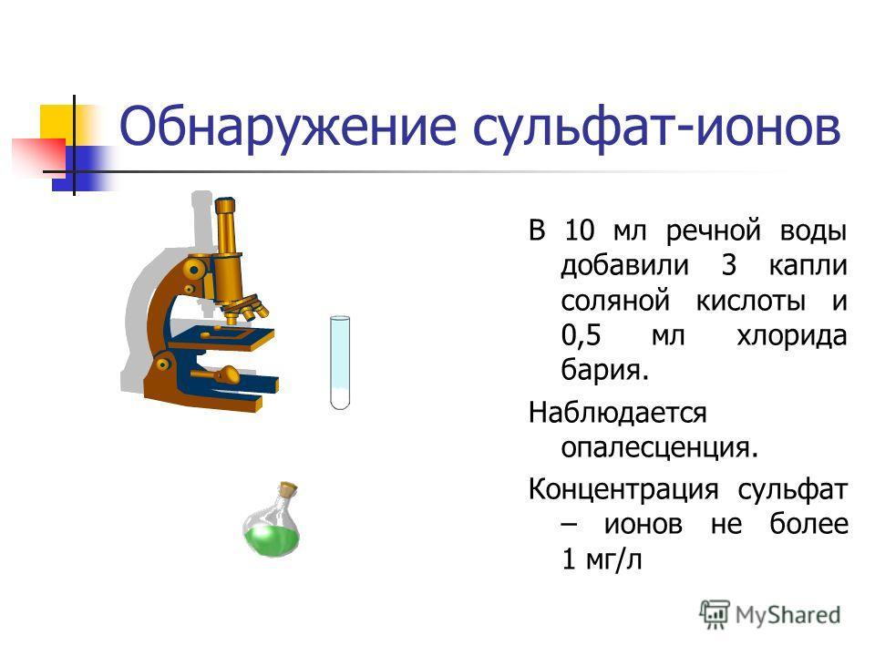 Обнаружение сульфат-ионов В 10 мл речной воды добавили 3 капли соляной кислоты и 0,5 мл хлорида бария. Наблюдается опалесценция. Концентрация сульфат – ионов не более 1 мг/л