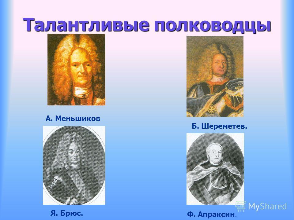 Талантливые полководцы А. Меньшиков Б. Шереметев. Я. Брюс. Ф. Апраксин.