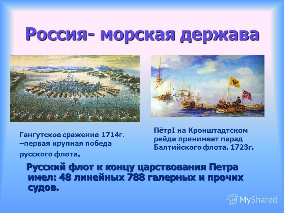 Россия- морская держава Русский флот к концу царствования Петра имел: 48 линейных 788 галерных и прочих судов. Русский флот к концу царствования Петра имел: 48 линейных 788 галерных и прочих судов. Гангутское сражение 1714г. –первая крупная победа ру