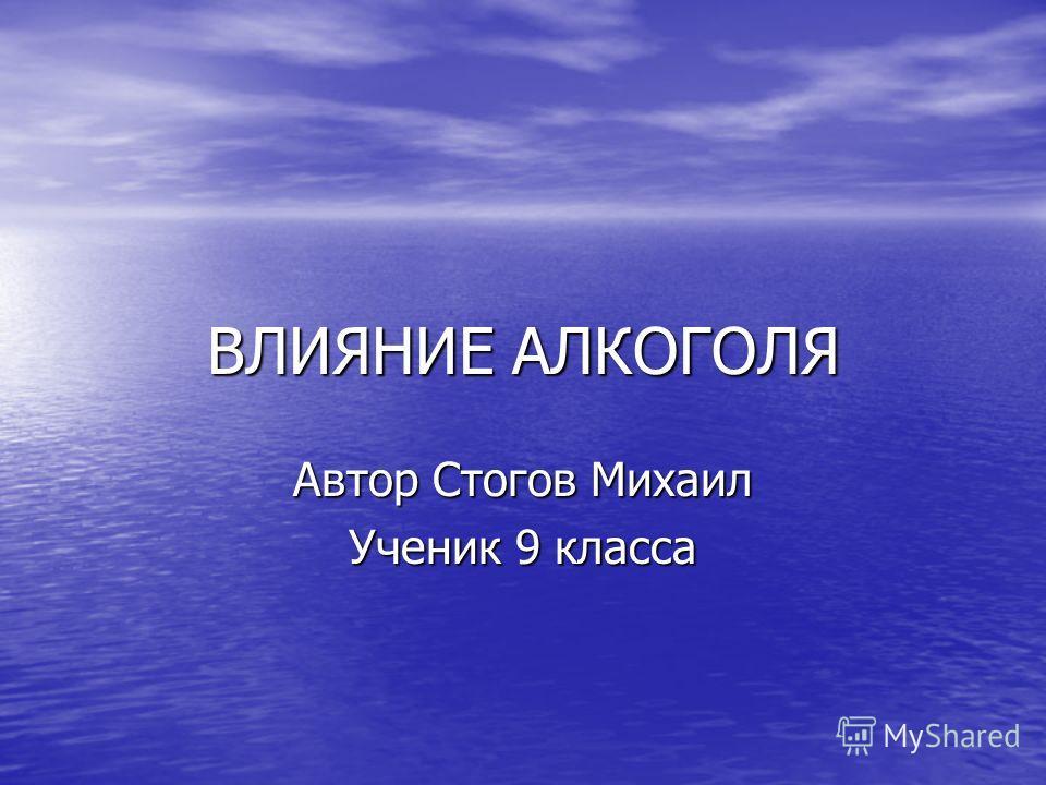 ВЛИЯНИЕ АЛКОГОЛЯ Автор Стогов Михаил Ученик 9 класса