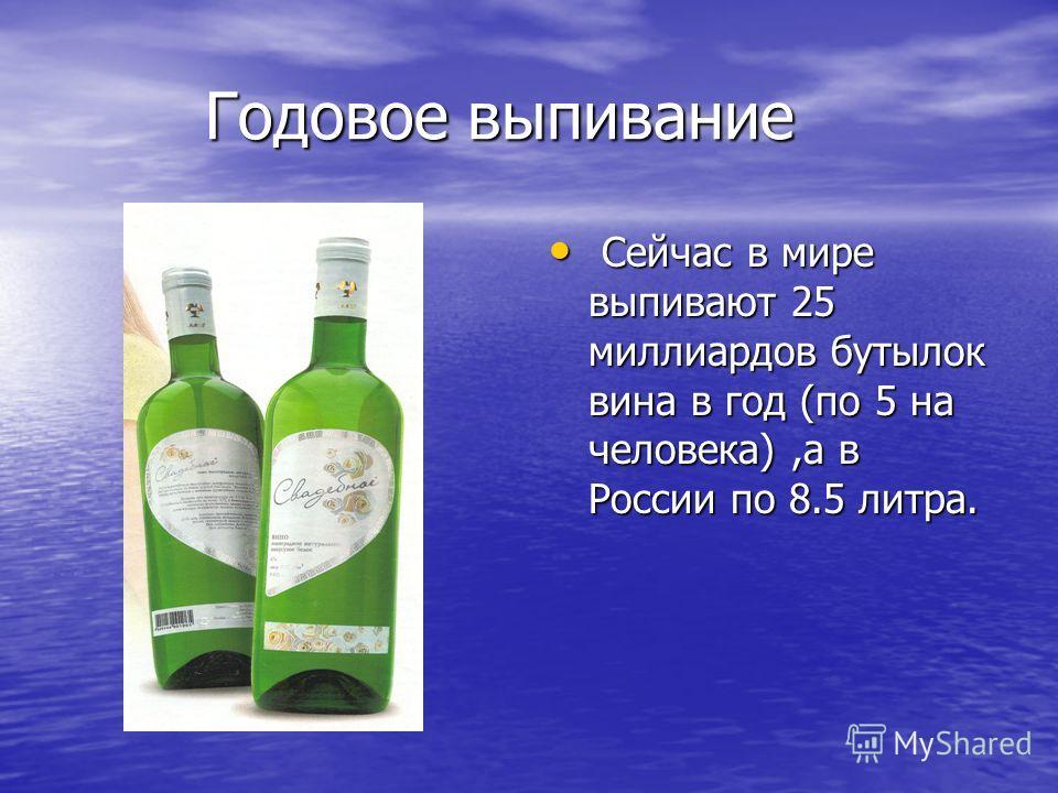 Сейчас в мире выпивают 25 миллиардов бутылок вина в год (по 5 на человека),а в России по 8.5 литра. Сейчас в мире выпивают 25 миллиардов бутылок вина в год (по 5 на человека),а в России по 8.5 литра. Годовое выпивание Годовое выпивание