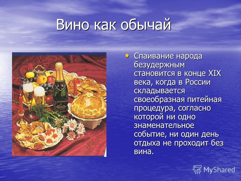 Вино как обычай Вино как обычай Спаивание народа безудержным становится в конце XIX века, когда в России складывается своеобразная питейная процедура, согласно которой ни одно знаменательное событие, ни один день отдыха не проходит без вина. Спаивани
