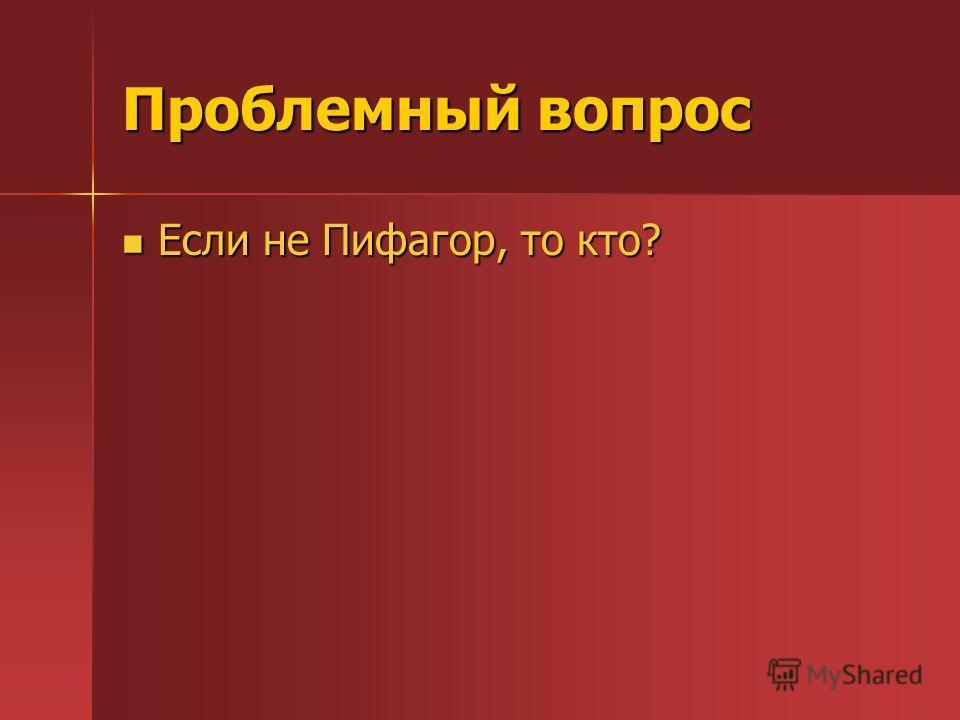Проблемный вопрос Если не Пифагор, то кто?
