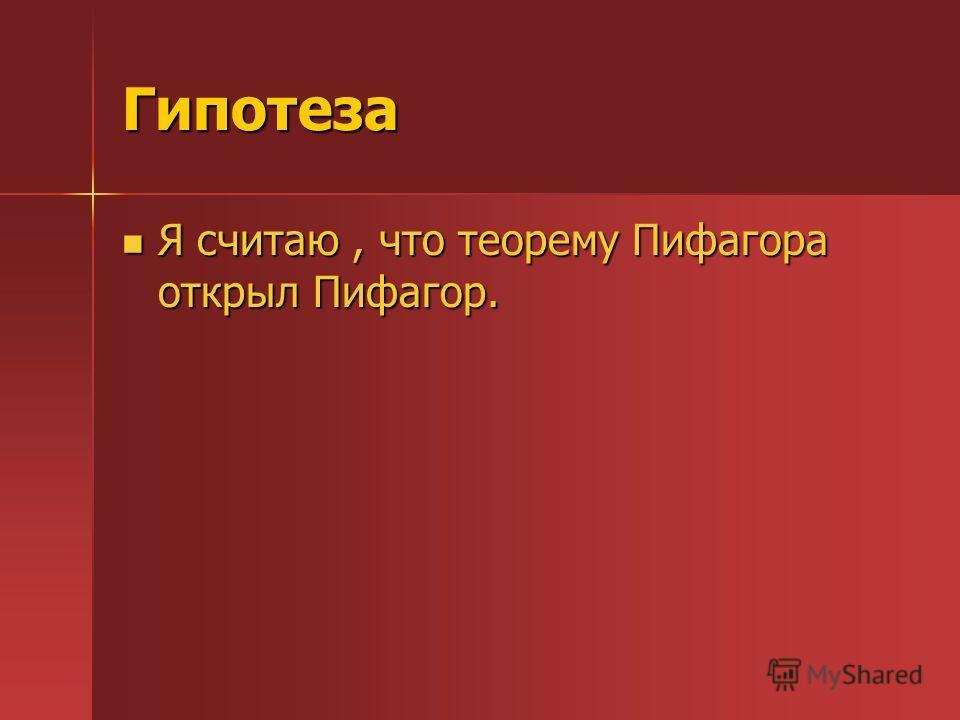 Гипотеза Я считаю, что теорему Пифагора открыл Пифагор. Я считаю, что теорему Пифагора открыл Пифагор.
