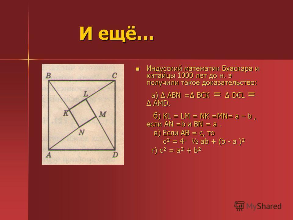 И ещё… И ещё… Индусский математик Бхаскара и китайцы 1000 лет до н. э получили такое доказательство: Индусский математик Бхаскара и китайцы 1000 лет до н. э получили такое доказательство: а) АBN = BCK = DCL = AMD. а) АBN = BCK = DCL = AMD. б ) KL = L