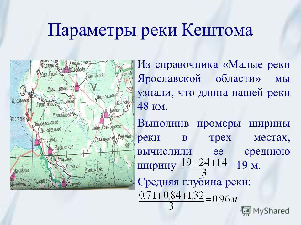 Параметры реки Кештома Из справочника «Малые реки Ярославской области» мы узнали, что длина нашей реки 48 км. Выполнив промеры ширины реки в трех местах, вычислили ее среднюю ширину =19 м. Средняя глубина реки: