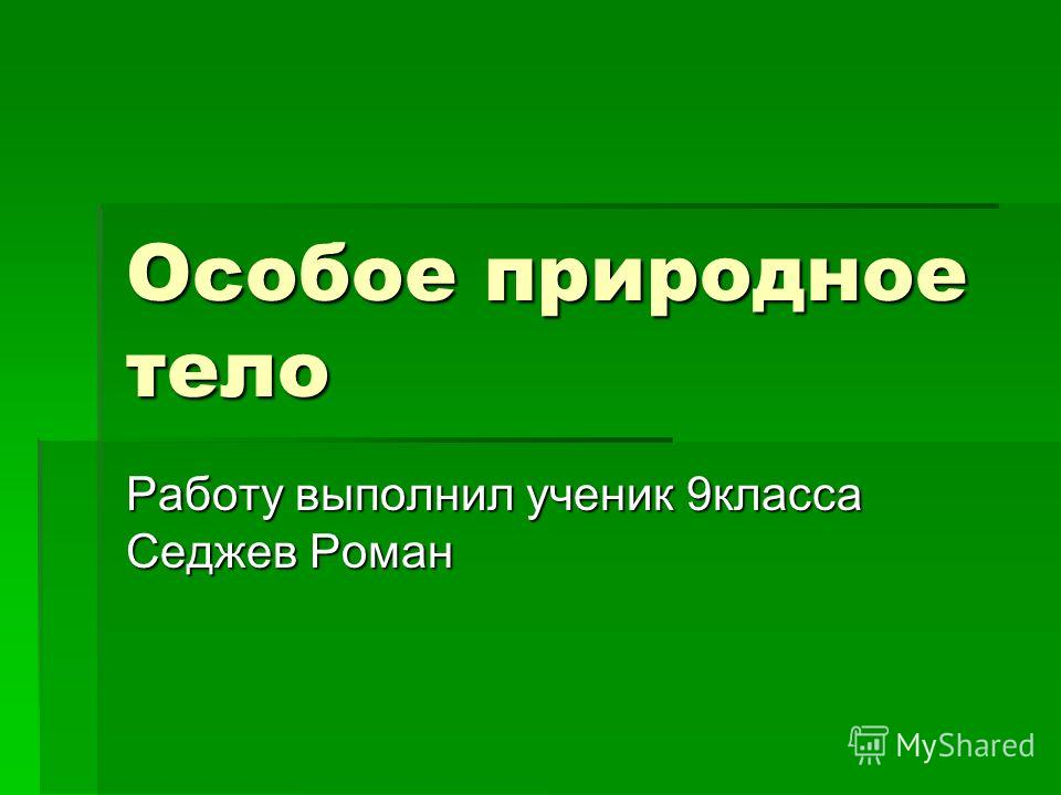 Особое природное тело Работу выполнил ученик 9класса Седжев Роман