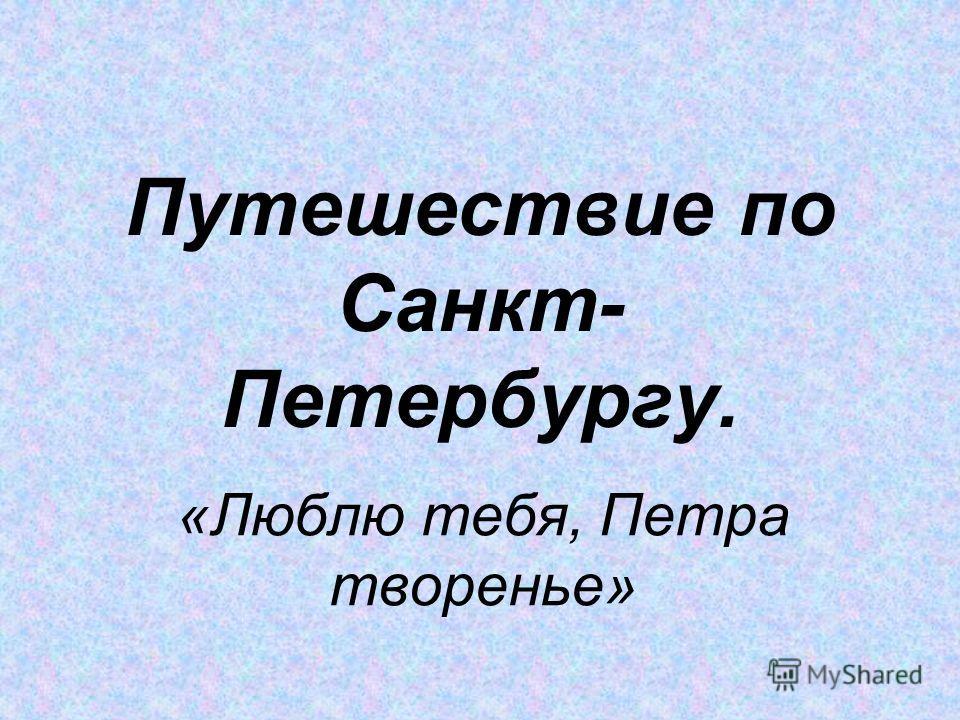 Путешествие по Санкт- Петербургу. «Люблю тебя, Петра творенье»