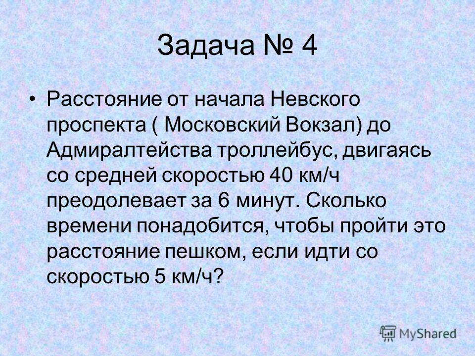 Задача 4 Расстояние от начала Невского проспекта ( Московский Вокзал) до Адмиралтейства троллейбус, двигаясь со средней скоростью 40 км/ч преодолевает за 6 минут. Сколько времени понадобится, чтобы пройти это расстояние пешком, если идти со скоростью