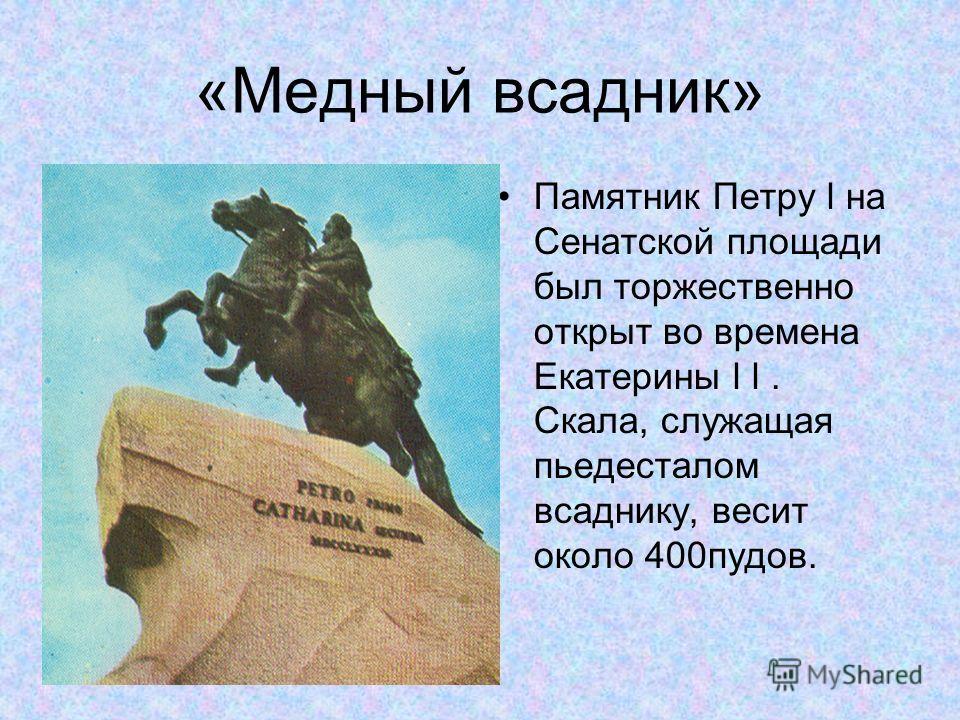 «Медный всадник» Памятник Петру l на Сенатской площади был торжественно открыт во времена Екатерины l l. Скала, служащая пьедесталом всаднику, весит около 400пудов.