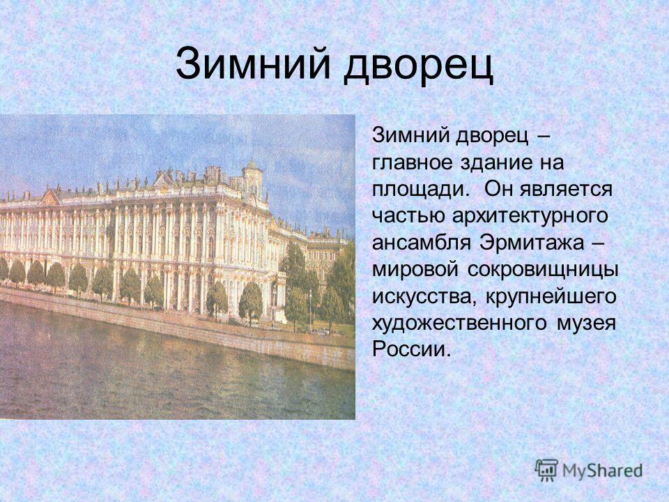 Зимний дворец Зимний дворец – главное здание на площади. Он является частью архитектурного ансамбля Эрмитажа – мировой сокровищницы искусства, крупнейшего художественного музея России.