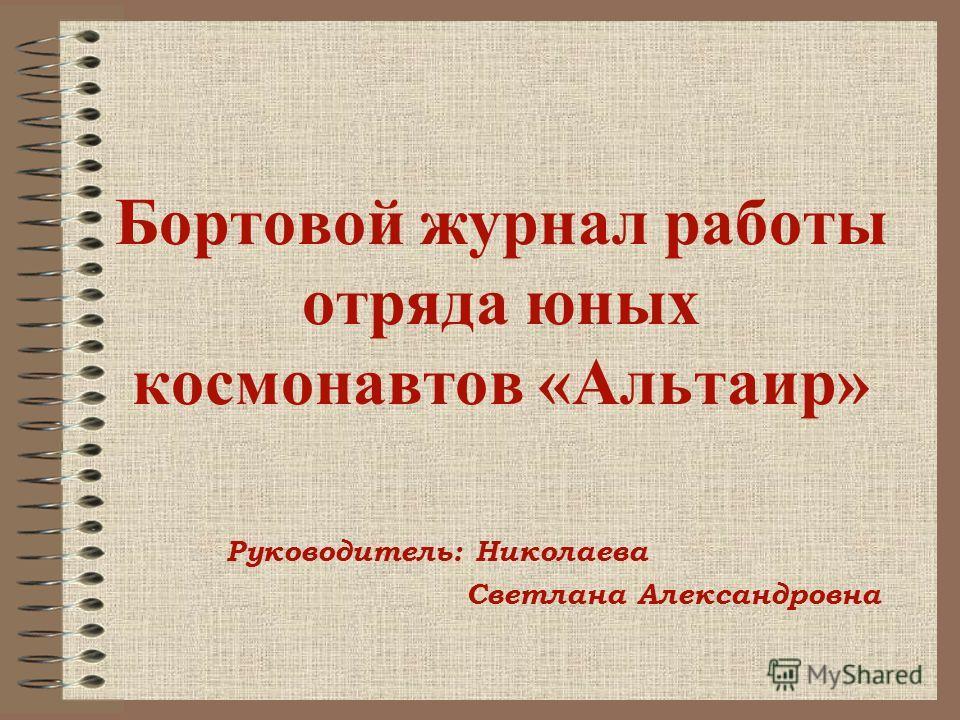 Бортовой журнал работы отряда юных космонавтов «Альтаир» Руководитель: Николаева Светлана Александровна