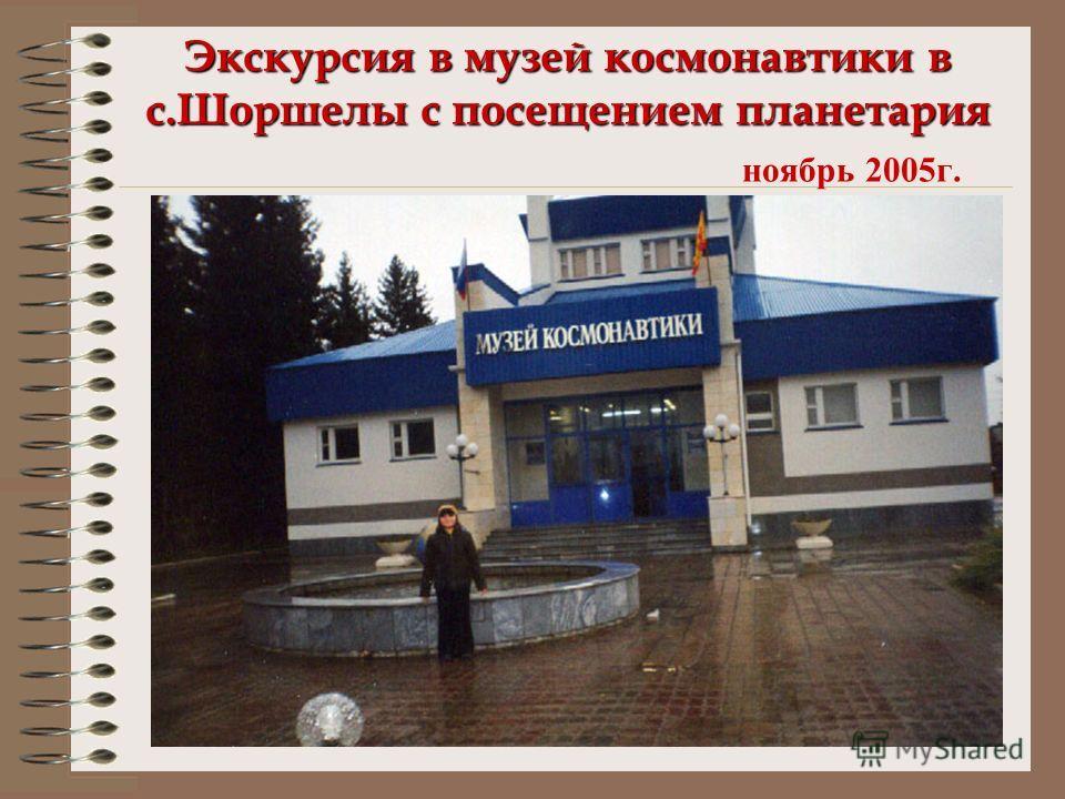 Экскурсия в музей космонавтики в с.Шоршелы с посещением планетария Экскурсия в музей космонавтики в с.Шоршелы с посещением планетария ноябрь 2005г.