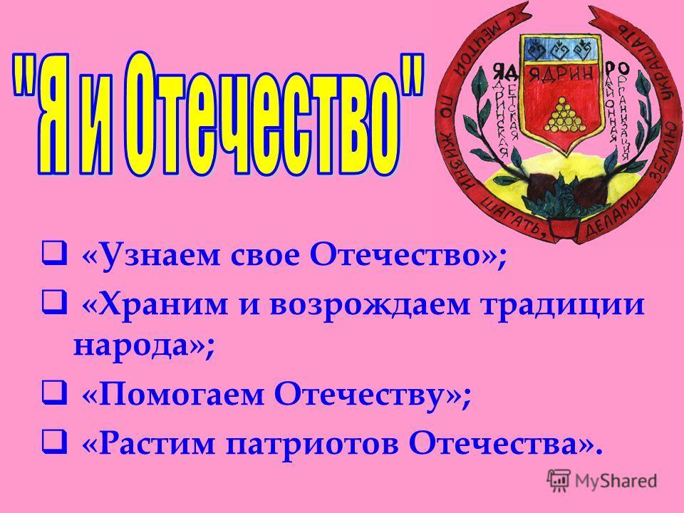 «Узнаем свое Отечество»; «Храним и возрождаем традиции народа»; «Помогаем Отечеству»; «Растим патриотов Отечества».