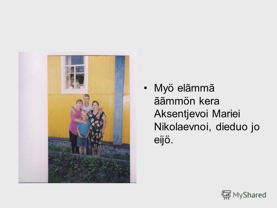 Myö elãmmã ããmmön kera Aksentjevoi Mariei Nikolaevnoi, dieduo jo eijö.