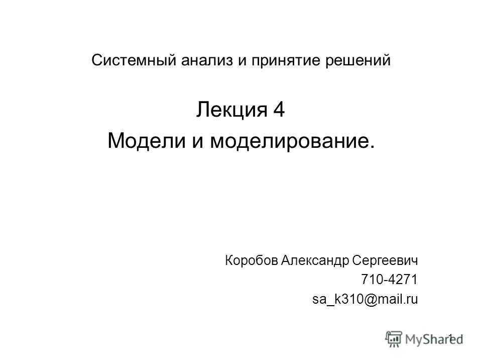 1 Системный анализ и принятие решений Лекция 4 Модели и моделирование. Коробов Александр Сергеевич 710-4271 sa_k310@mail.ru