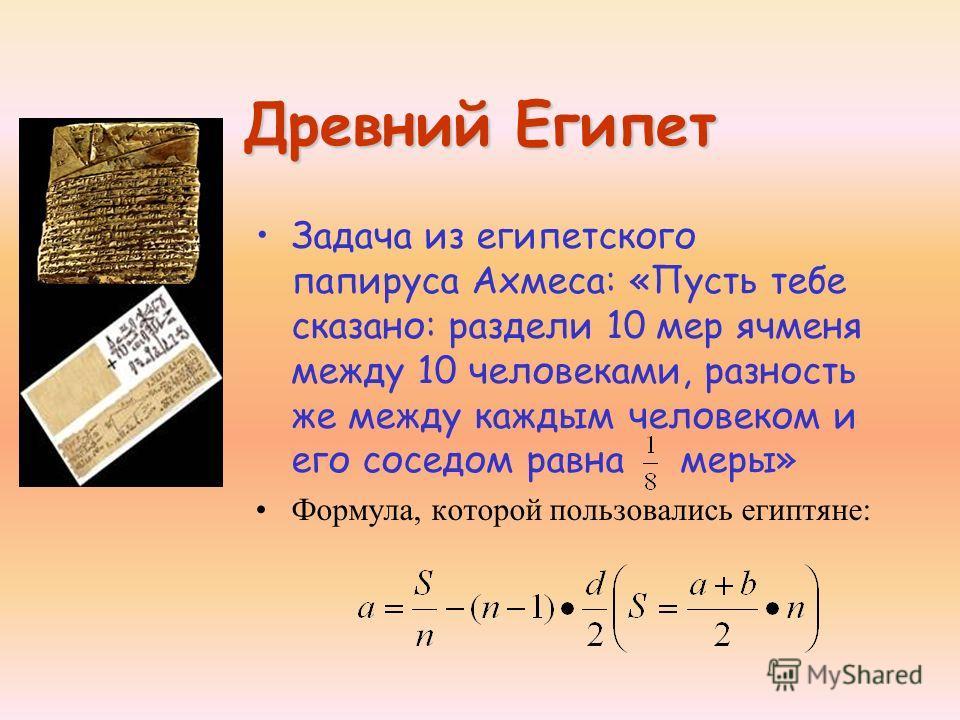 Древний Египет Задача из египетского папируса Ахмеса: «Пусть тебе сказано: раздели 10 мер ячменя между 10 человеками, разность же между каждым человеком и его соседом равна меры» Формула, которой пользовались египтяне: