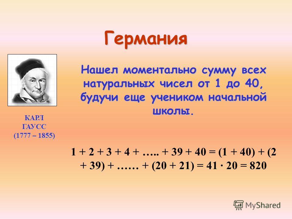 Германия Нашел моментально сумму всех натуральных чисел от 1 до 40, будучи еще учеником начальной школы. 1 + 2 + 3 + 4 + ….. + 39 + 40 = (1 + 40) + (2 + 39) + …… + (20 + 21) = 41 20 = 820 КАРЛ ГАУСС (1777 – 1855)