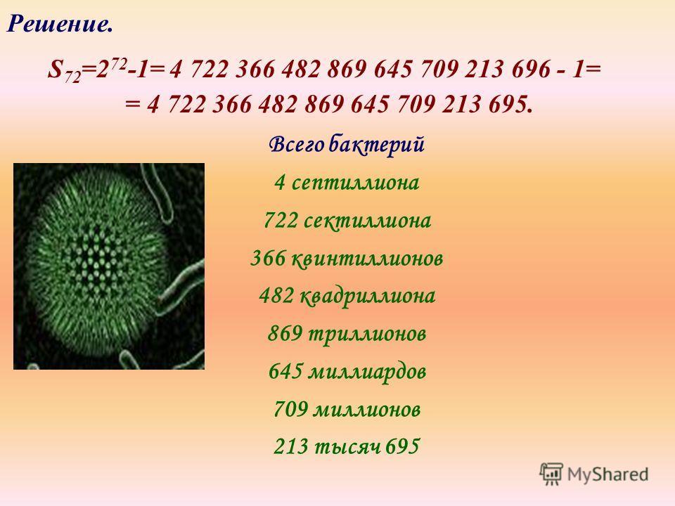 Решение. S 72 =2 72 -1= 4 722 366 482 869 645 709 213 696 - 1= = 4 722 366 482 869 645 709 213 695. Всего бактерий 4 септиллиона 722 сектиллиона 366 квинтиллионов 482 квадриллиона 869 триллионов 645 миллиардов 709 миллионов 213 тысяч 695