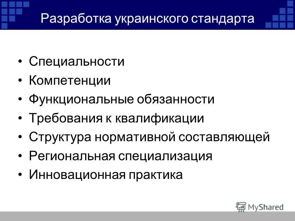 Разработка украинского стандарта Специальности Компетенции Функциональные обязанности Требования к квалификации Структура нормативной составляющей Региональная специализация Инновационная практика