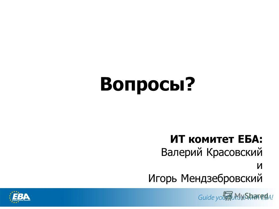 Вопросы? ИТ комитет ЕБА: Валерий Красовский и Игорь Мендзебровский