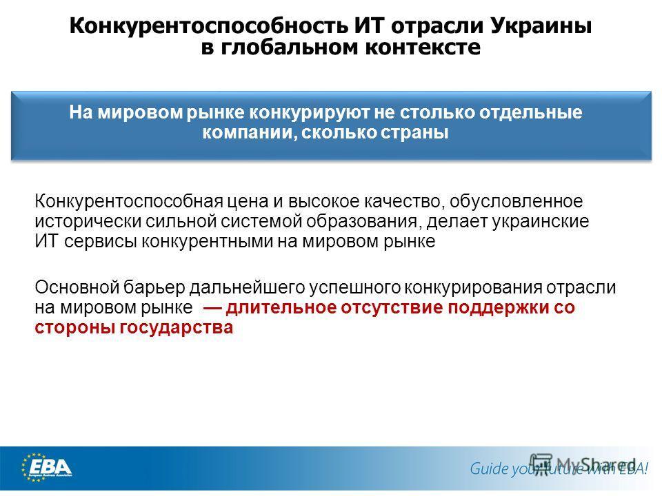 Конкурентоспособность ИТ отрасли Украины в глобальном контексте На мировом рынке конкурируют не столько отдельные компании, сколько страны Конкурентоспособная цена и высокое качество, обусловленное исторически сильной системой образования, делает укр